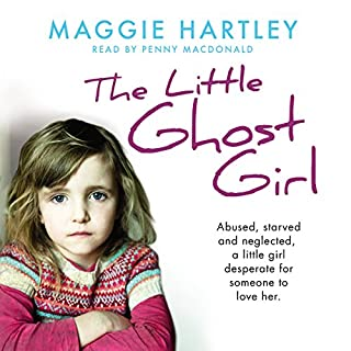 The Little Ghost Girl     Abused, starved and neglected. A little girl desperate for someone to love her.              By:                                                                                                                                 Maggie Hartley                               Narrated by:                                                                                                                                 Penny MacDonald                      Length: 6 hrs and 39 mins     56 ratings     Overall 4.8