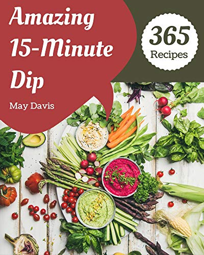 365 Amazing 15-Minute Dip Recipes: The Highest Rated 15-Minute Dip Cookbook You Should Read (English Edition)