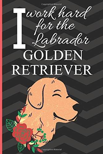 I Work Hard For The Labrador Golden Retriever: Funny Labrados Gift Quotes| Blank Lined Journal to take down notes (Great Secret Santa Gift)