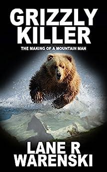 Grizzly Killer: The Making of a Mountain Man by [Lane R Warenski]