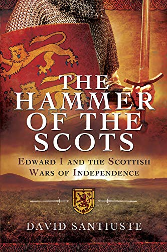 The Hammer of the Scots: Edward I and the Scottish Wars of Independence (English Edition)
