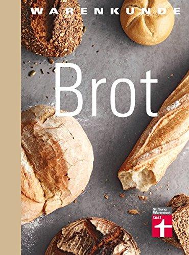 Warenkunde Brot: Die 30 besten Brot- und Brötchenrezepte - Know-how - Traditionelles Backen - Brot-Mythen - Gesundheitsaspekte