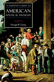 A Student's Guide to American Political Thought (ISI Guides to the Major Disciplines) by [George W. Carey]