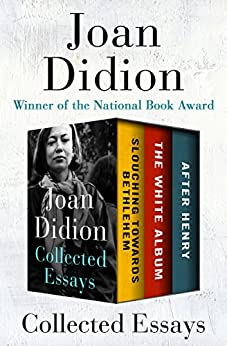 Collected Essays: Slouching Towards Bethlehem, The White Album, and After Henry by [Joan Didion]