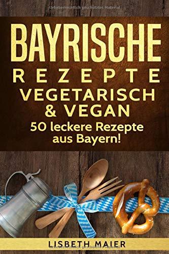 Bayrische Rezepte - vegetarisch & vegan: Das bayrische Kochbuch: 50 leckere Rezepte aus Bayern. Original bayerische Schmankerl.