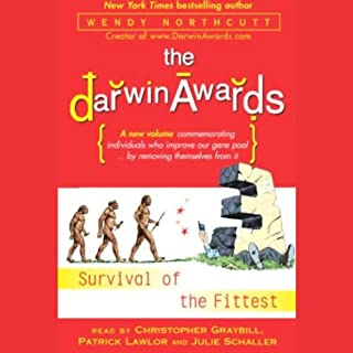 The Darwin Awards III     Survival of the Fittest              By:                                                                                                                                 Wendy Northcutt                               Narrated by:                                                                                                                                 Christopher Graybill,                                                                                        Patrick Lawlor,                                                                                        Julie Schaller                      Length: 3 hrs and 25 mins     54 ratings     Overall 3.6