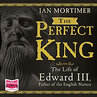 The Perfect King     The Life of Edward III              By:                                                                                                                                 Ian Mortimer                               Narrated by:                                                                                                                                 Alex Wyndham                      Length: 19 hrs and 32 mins     34 ratings     Overall 4.6