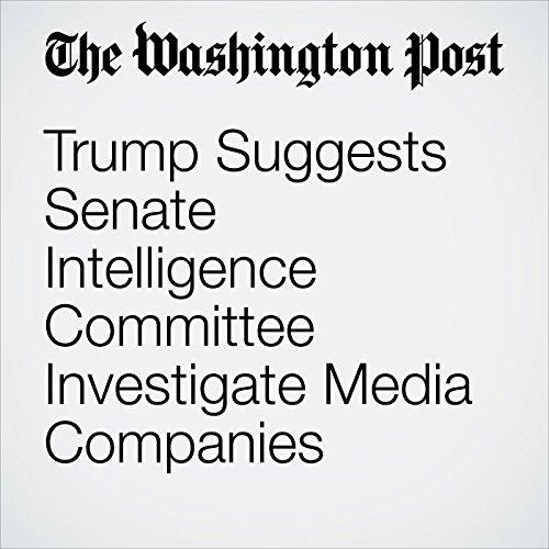Trump Suggests Senate Intelligence Committee Investigate Media Companies copertina