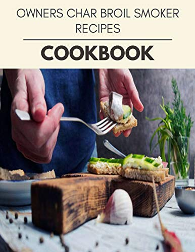 Owners Char Broil Smoker Recipes Cookbook: Live Long With Healthy Food, For Loose weight Change Your Meal Plan Today