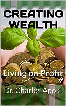 Creating Wealth: Living on Profit by [Dr. Charles Apoki, Ufuoma Apoki]