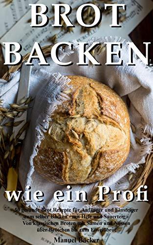 Brot backen wie ein Profi: 50 gesunde Brot Rezepte für Anfänger und Einsteiger zum selber Backen - mit Hefe und Sauerteig - Von klassischen Broten mit ... und Nüssen über Brötchen bis zum Eiweißbrot