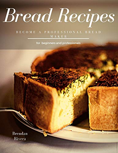 Bread Recipes, for beginners and professionals ( 15 recipes ): Become a Professional Bread Maker