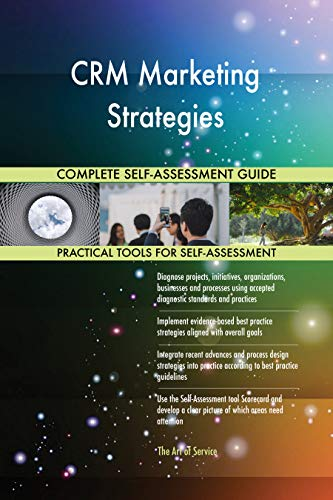 CRM Marketing Strategies All-Inclusive Self-Assessment - More than 700 Success Criteria, Instant Visual Insights, Comprehensive Spreadsheet Dashboard, Auto-Prioritized for Quick Results
