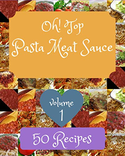 Oh! Top 50 Pasta Meat Sauce Recipes Volume 1: A Pasta Meat Sauce Cookbook You Won't be Able to Put Down