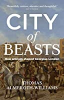 City of Beasts: How Animals Shaped Georgian London (Social Archaeology and Material Worlds)