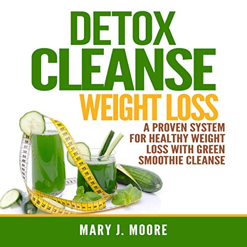 Detox Cleanse Weight Loss A Proven System For Healthy Weight Loss With Green Smoothie Cleanse Audiobook Mary J Moore Audible Co Uk