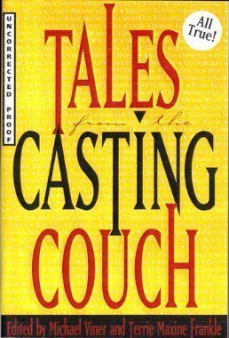 Tales from the Casting Couch: An Unprecedented Candid Collection of Stories, Essays, and Anecdotes by and About Legendary Hollywood Stars, Starlets, and Wanna-Bes...