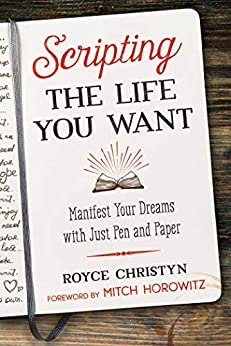 Scripting the Life You Want: Manifest Your Dreams with Just Pen and Paper by [Royce Christyn, Mitch Horowitz]