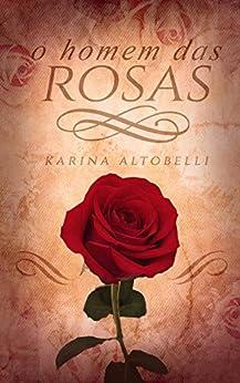 O Homem das Rosas por [Karina Altobelli, Ellen Scofield, Ana Lucia Mathias]