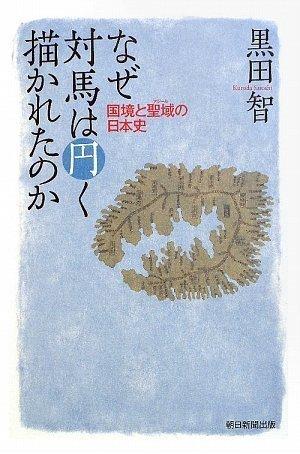なぜ対馬は円く描かれたのか 国境と聖域の日本史 (朝日選書)