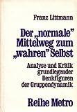 """Der """"normale"""" Mittelweg zum """"wahren"""" Selbst. Analyse und Kritik grundlegender Denkfiguren der Gruppendynamik -"""