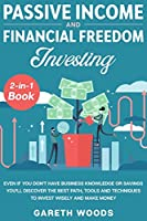 Passive Income and Financial Freedom Investing 2-in-1 Book: Even if you Don't Have Business Knowledge or Savings You'll Discover the Best Path, Tools and Techniques to Invest Wisely and Make Money