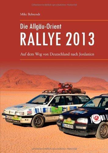 Die Allgäu-Orient-Rallye 2013: Auf dem Weg von Deutschland nach Jordanien von Mike Behrendt (19. November 2013) Taschenbuch