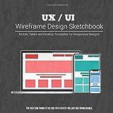 UX / UI Wireframe Design Sketchbook: Mobile, Tablet and Desktop templates for responsive designs wit...