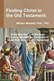 Finding Christ in the Old Testament:  Searching Out How the Early Church Supported the Doctrines of Christ from only the Old Testament