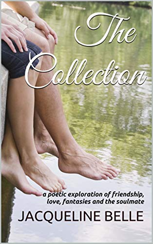 The Collection: a poetic exploration of friendship, love, fantasies and the soulmate by [Jacqueline Belle]