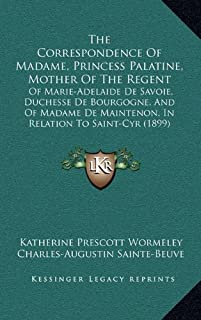 The Correspondence of Madame, Princess Palatine, Mother of the Regent: Of Marie-Adelaide de Savoie, Duchesse de Bourgogne, and of Madame de Maintenon,