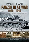 Panzer III at War 1939 - 1945: Rare Photographs from Wartime Archives (Images of War) - Paul Thomas