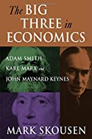 The Big Three in Economics: Adam Smith, Karl Marx, and John Maynard Keynes: Adam Smith, Karl Marx, and John Maynard Keynes