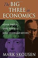 The Big Three in Economics: Adam Smith, Karl Marx, and John Maynard Keynes: Adam Smith, Karl Marx, and John Maynard Keynes