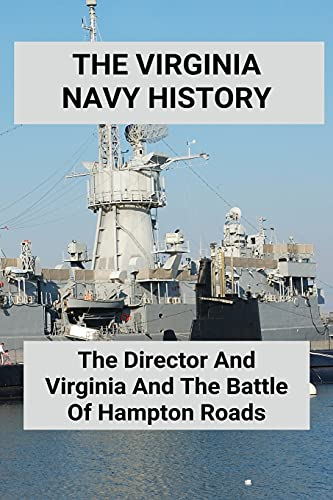 The Virginia Navy History: The Director And Virginia And The Battle Of Hampton Roads: Virginia Navy