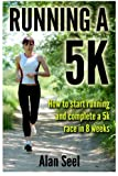 Running a 5k : How to Start Running and Complete a 5k Race in 8 Weeks