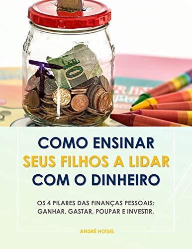 Como Ensinar Seus Filhos a Lidar Com o Dinheiro: Os 4 Pilares das Finanças Pessoais: Ganhar, Gastar, Poupar e Investir