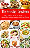 The Everyday Cookbook: A Healthy Cookbook with 130 Amazing Whole Food Recipes That are Easy on the Budget (Free Gift): Breakfast, Lunch and Dinner Made Simple (Healthy Cooking and Eating 3)