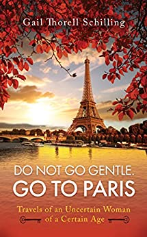 Do Not Go Gentle. Go to Paris.: Travels of an Uncertain Woman of a Certain Age by [Gail Thorell  Schilling]