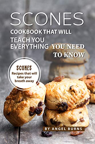 Scones Cookbook That Will Teach You Everything You Need to Know: Scones Recipes That Will Take Your Breath Away
