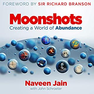 Moonshots: Creating a World of Abundance                   Written by:                                                                                                                                 Naveen Jain,                                                                                        Sir Richard Branson - foreword,                                                                                        John Schroeter - contributor                               Narrated by:                                                                                                                                 Scott R. Pollak                      Length: 12 hrs and 15 mins     3 ratings     Overall 5.0
