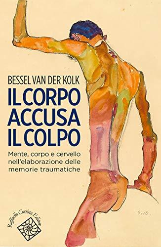 Corpo accusa il colpo: Mente, corpo e cervello nell'elaborazione delle memorie traumatiche (Italian Edition)