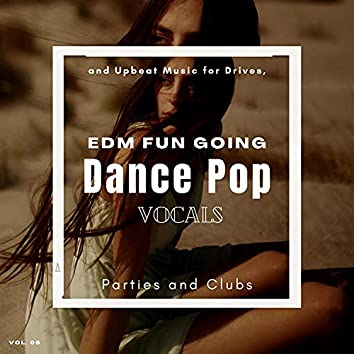 Dance Pop Vocals: EDM Fun Going And Upbeat Music For Drives, Parties And Clubs, Vol. 05
