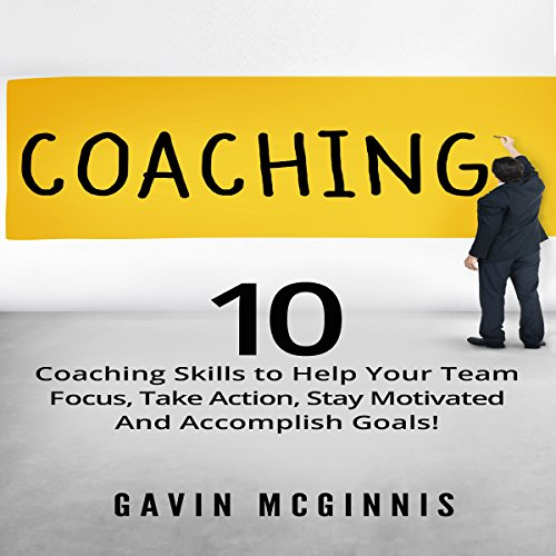 Coaching: 10 Coaching Skills to Help Your Team Focus, Take Action, Stay Motivated and Accomplish Goals! audiobook cover art