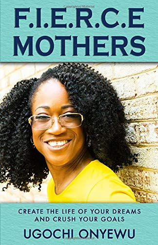 F.I.E.R.C.E Mothers: Create the Life of Your Dreams and Crush Your Goals