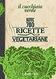 Il Cucchiaio Verde: Oltre 700 ricette vegetariane