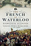 The French at Waterloo: Eyewitness Accounts: Napoleon, Imperial Headquarters and 1st Corps