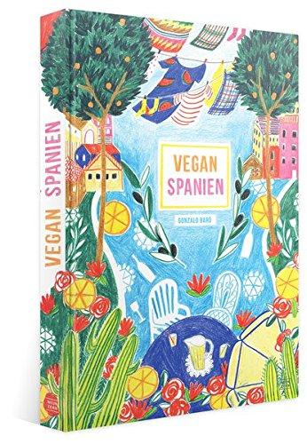 Vegan Spanien: sinnlich spanisch kochen (Tapas, Paella, Tortillas, und vieles mehr)
