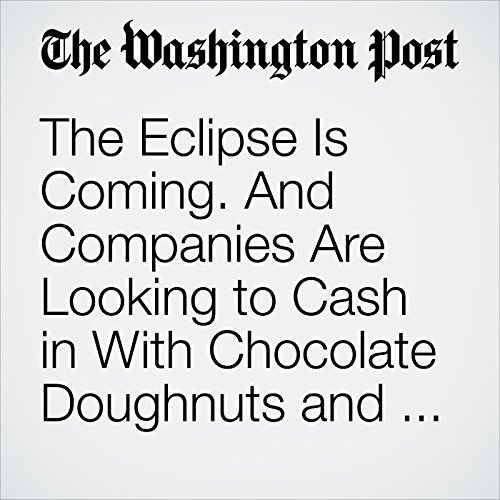 The Eclipse Is Coming. And Companies Are Looking to Cash in With Chocolate Doughnuts and More. copertina