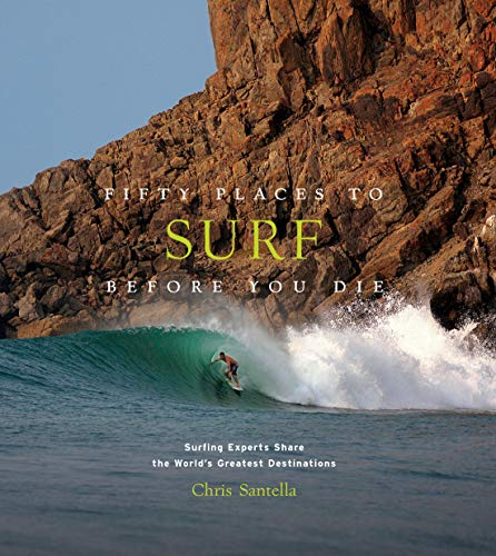 Fifty Places to Surf Before You Die: Surfing Experts Share the World\'s Greatest Destinations